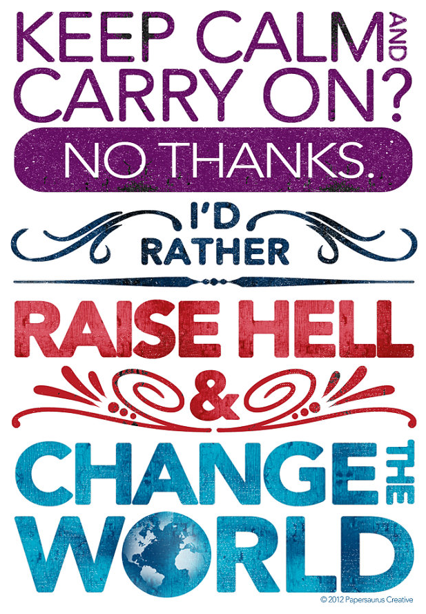 Keep calm and carry on? No thanks! I'd rather raise hell and change the world
